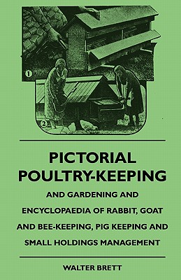 Pictorial Poultry-Keeping and Gardening and Encyclopaedia of Rabbit, Goat and Bee-Keeping, Pig Keeping and Small Holdings Management - Brett, Walter