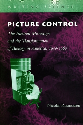 Picture Control: The Electron Microscope and the Transformation of Biology in America, 1940-1960 - Rasmussen, Nicolas