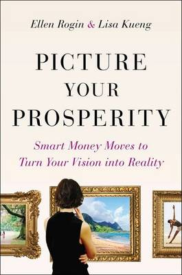 Picture Your Prosperity: Smart Money Moves to Turn Your Vision Into Reality - Rogin, Ellen, and Kueng, Lisa