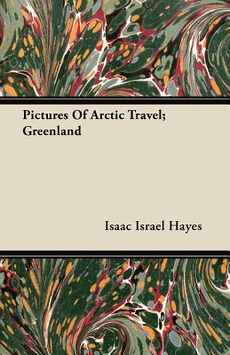 Pictures of Arctic Travel; Greenland - Hayes, Isaac Israel
