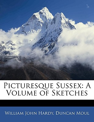 Picturesque Sussex: A Volume of Sketches - Hardy, William John, and Moul, Duncan