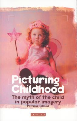 Picturing Childhood: The Myth of the Child in Popular Imagery - Holland, Patricia