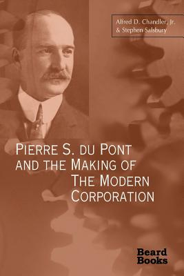 Pierre S. Du Pont and the Making of the Modern Corporation - Chandler, Alfred DuPont, Jr., and Salsbury, Stephen