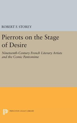 Pierrots on the Stage of Desire: Nineteenth-Century French Literary Artists and the Comic Pantomime - Storey, Robert F.