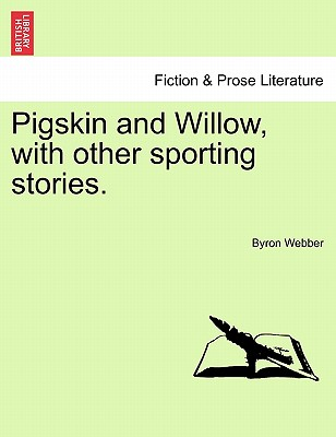 Pigskin and Willow, with Other Sporting Stories. - Webber, Byron