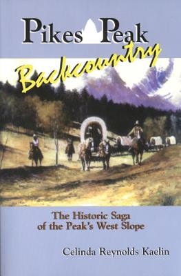 Pikes Peak Backcountry: The Historic Saga of the Peak's West Slope - Kaelin, Celinda Reynolds