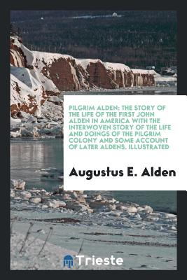 Pilgrim Alden: The Story of the Life of the First John Alden in America with the Interwoven Story of the Life and Doings of the Pilgrim Colony and Some Account of Later Aldens. Illustrated - Alden, Augustus E