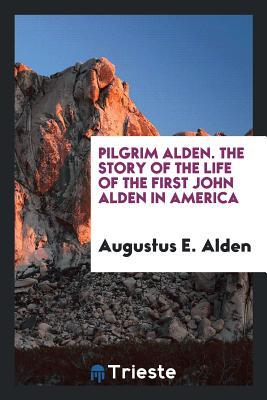 Pilgrim Alden. the Story of the Life of the First John Alden in America - Alden, Augustus E