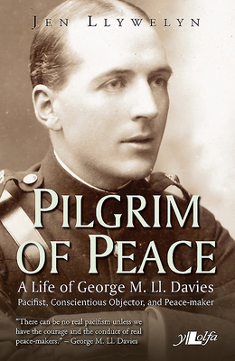 Pilgrim of Peace - A Life of George M. Ll. Davies - Llywelyn, Jen