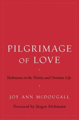 Pilgrimage of Love: Moltmann on the Trinity and Christian Life - McDougall, Joy Ann