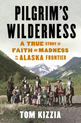 Pilgrim's Wilderness: A True Story of Faith and Madness on the Alaska Frontier - Kizzia, Tom