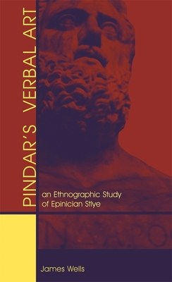 Pindar's Verbal Art: An Ethnographic Study of Epinician Style - Wells, James