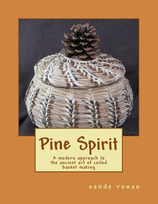 Pine Spirit: A Modern Approach to the Ancient Art of Coiled Basket Making - Rowan, MS Sande