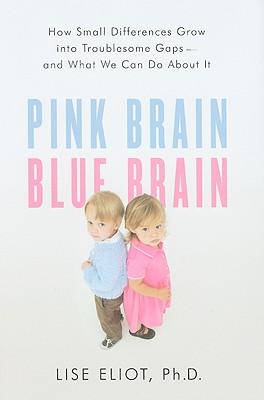 Pink Brain, Blue Brain: How Small Differences Grow Into Troublesome Gaps--And What We Can Do about It - Eliot, Lise, PH.D.