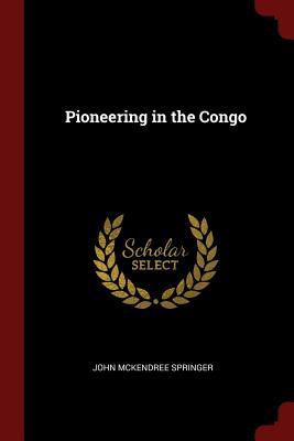 Pioneering in the Congo - Springer, John McKendree