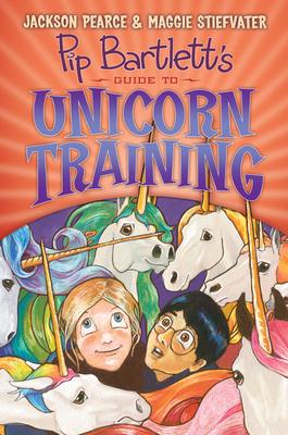 Pip Bartlett's Guide to Unicorn Training (Pip Bartlett #2), 2 - Stiefvater, Maggie, and Pearce, Jackson