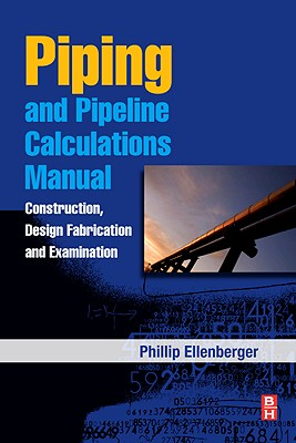 Piping and Pipeline Calculations Manual: Construction, Design Fabrication and Examination - Ellenberger, J Phillip