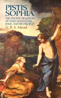 Pistis Sophia: The Gnostic Tradition of Mary Magdalene, Jesus, and His Disciples - Mead, G R S