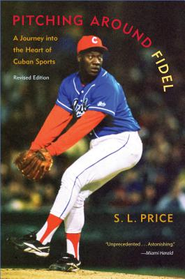 Pitching Around Fidel: A Journey Into the Heart of Cuban Sports - Price, S L, and Baldizon, Victor (Photographer)