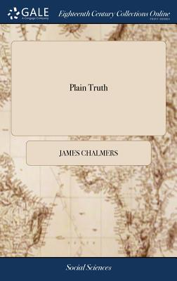 Plain Truth: Addressed to the Inhabitants of America. Containing Remarks on a Late Pamphlet, Intitled Common Sense: ... Written by Candidus - Chalmers, James