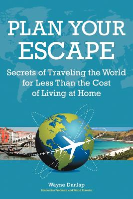 Plan Your Escape: Secrets of Traveling the World for Less Than the Cost of Living at Home - Dunlap, Wayne
