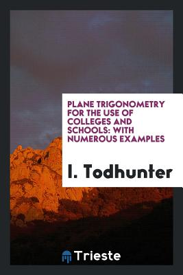 Plane Trigonometry for the Use of Colleges and Schools: With Numerous Examples - Todhunter, I