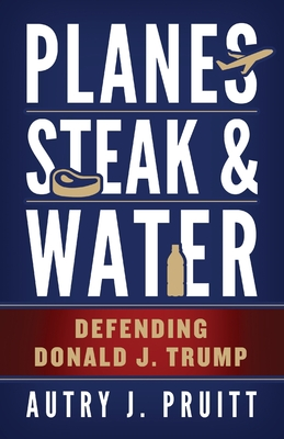Planes, Steak & Water: Defending Donald J. Trump - Pruitt, Autry J