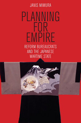 Planning for Empire: Reform Bureaucrats and the Japanese Wartime State - Mimura, Janis