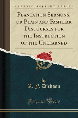Plantation Sermons, or Plain and Familiar Discourses for the Instruction of the Unlearned (Classic Reprint) - Dickson, A F