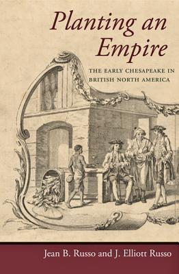 Planting an Empire: The Early Chesapeake in British North America - Russo, Jean B, Professor, and Russo, J Elliott