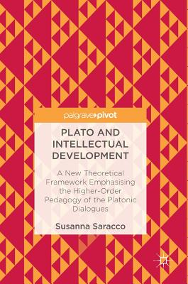 Plato and Intellectual Development: A New Theoretical Framework Emphasising the Higher-Order Pedagogy of the Platonic Dialogues - Saracco, Susanna