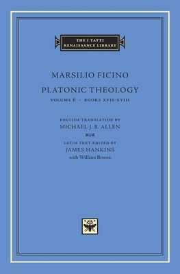 Platonic Theology, Volume 6: Books XVII-XVIII - Ficino, Marsilio, and Allen, Michael J B (Translated by), and Hankins, James (Editor)