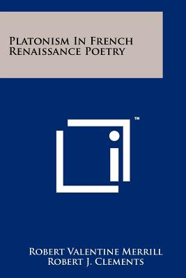 Platonism in French Renaissance Poetry - Merrill, Robert Valentine, and Clements, Robert J (Editor)