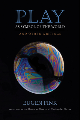 Play as Symbol of the World: And Other Writings - Fink, Eugen, and Moore, Ian Alexander (Translated by), and Turner, Christopher (Translated by)