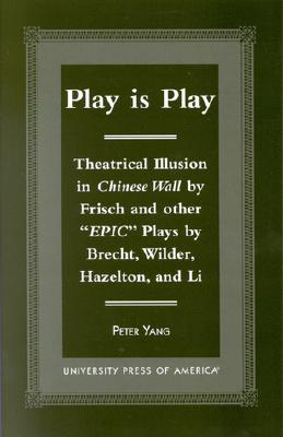 Play Is Play: Theatrical Illusion in Chinese Wall by Frisch and Other 'Epic' Plays by Brecht, Wilder, Hazleton, and Li - Yang, Peter
