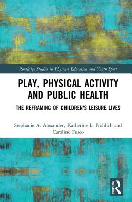Play, Physical Activity and Public Health: The Reframing of Children's Leisure Lives - Alexander, Stephanie A., and Frohlich, Katherine L., and Caroline, Fusco