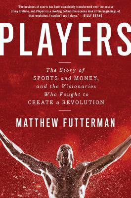 Players: The Story of Sports and Money, and the Visionaries Who Fought to Create a Revolution - Futterman, Matthew