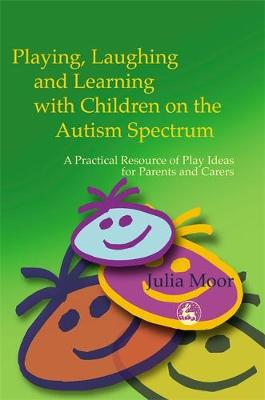 Playing, Laughing, and Learning with Children on the Autism Spectrum: A Practical Resource of Play Ideas for Parents and Carers - Moor, Julia