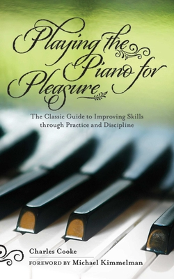 Playing the Piano for Pleasure: The Classic Guide to Improving Skills Through Practice and Discipline - Cooke, Charles, and Kimmelman, Michael (Foreword by)