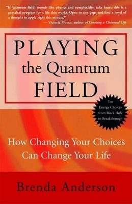 Playing the Quantum Field: How Changing Your Choices Can Change Your Life - Anderson, Brenda