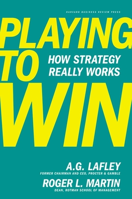 Playing to Win: How Strategy Really Works - Lafley, A G, and Martin, Roger L