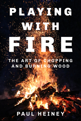 Playing With Fire: The Art of Chopping and Burning Wood - Heiney, Paul