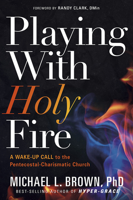 Playing with Holy Fire: A Wake-Up Call to the Pentecostal-Charismatic Church - Brown, Michael L, PhD