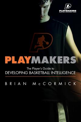 Playmakers: The Player's Guide to Developing Basketball Intelligence - McCormick, PhD, Brian
