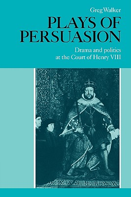 Plays of Persuasion: Drama and Politics at the Court of Henry VIII - Walker, Greg
