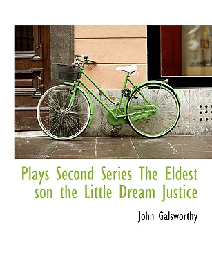 Plays Second Series the Eldest Son the Little Dream Justice - Galsworthy, John, Sir