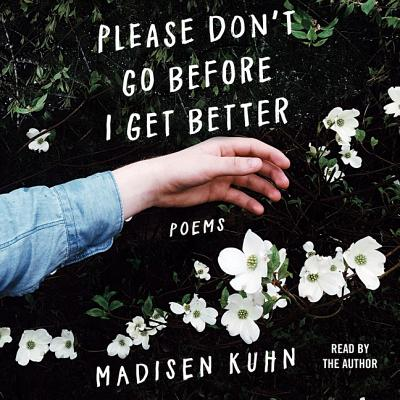 Please Don't Go Before I Get Better: Poems - Kuhn, Madisen (Read by)