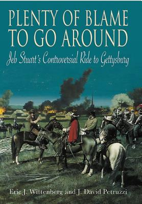 Plenty of Blame to Go Around: Jeb Stuart's Controversial Ride to Gettysburg - Wittenberg, Eric J., and Petruzzi, J. David