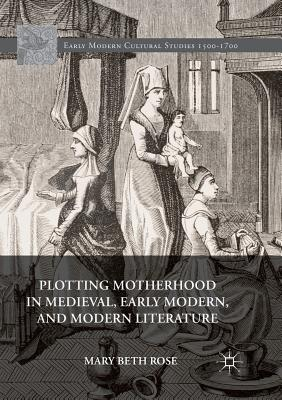 Plotting Motherhood in Medieval, Early Modern, and Modern Literature - Rose, Mary Beth