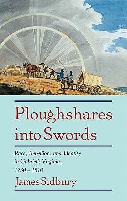 Ploughshares Into Swords: Race, Rebellion, and Identity in Gabriel's Virginia, 1730 1810 - Sidbury, James
